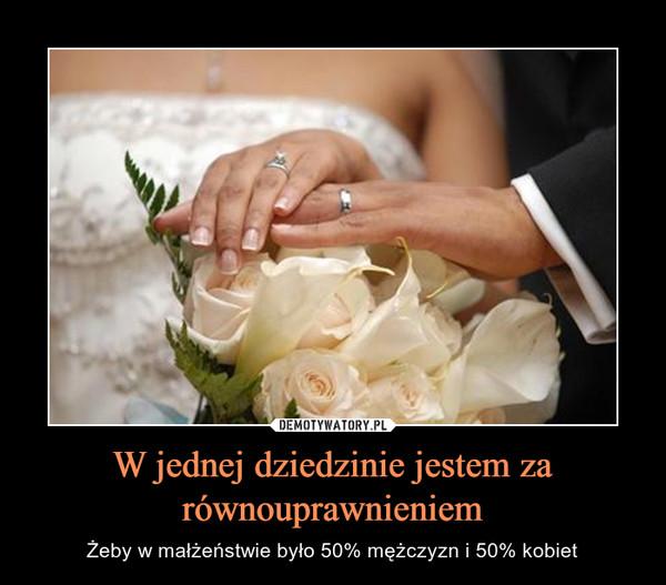 W jednej dziedzinie jestem za równouprawnieniem – Żeby w małżeństwie było 50% mężczyzn i 50% kobiet
