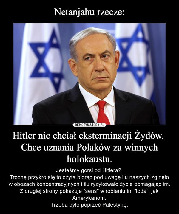"""Hitler nie chciał eksterminacji Żydów. Chce uznania Polaków za winnych holokaustu. – Jesteśmy gorsi od Hitlera? Trochę przykro się to czyta biorąc pod uwagę ilu naszych zginęło w obozach koncentracyjnych i ilu ryzykowało życie pomagając im.Z drugiej strony pokazuje """"sens"""" w robieniu im """"loda"""", jak Amerykanom.Trzeba było poprzeć Palestynę."""