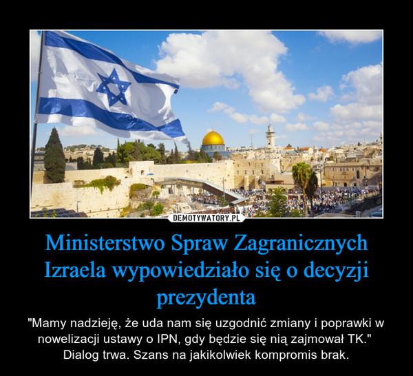 """Ministerstwo Spraw Zagranicznych Izraela wypowiedziało się o decyzji prezydenta – """"Mamy nadzieję, że uda nam się uzgodnić zmiany i poprawki w nowelizacji ustawy o IPN, gdy będzie się nią zajmował TK."""" Dialog trwa. Szans na jakikolwiek kompromis brak."""
