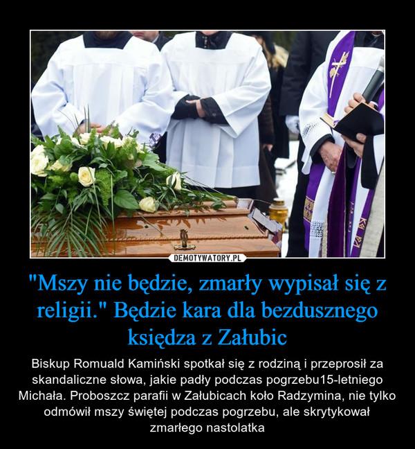 """""""Mszy nie będzie, zmarły wypisał się z religii."""" Będzie kara dla bezdusznego księdza z Załubic – Biskup Romuald Kamiński spotkał się z rodziną i przeprosił za skandaliczne słowa, jakie padły podczas pogrzebu15-letniego Michała. Proboszcz parafii w Załubicach koło Radzymina, nie tylko odmówił mszy świętej podczas pogrzebu, ale skrytykował zmarłego nastolatka"""