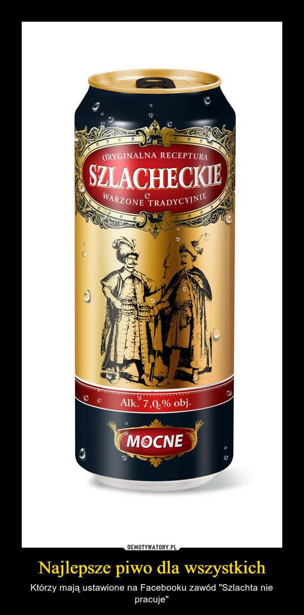 """Najlepsze piwo dla wszystkich – Którzy mają ustawione na Facebooku zawód """"Szlachta nie pracuje"""""""
