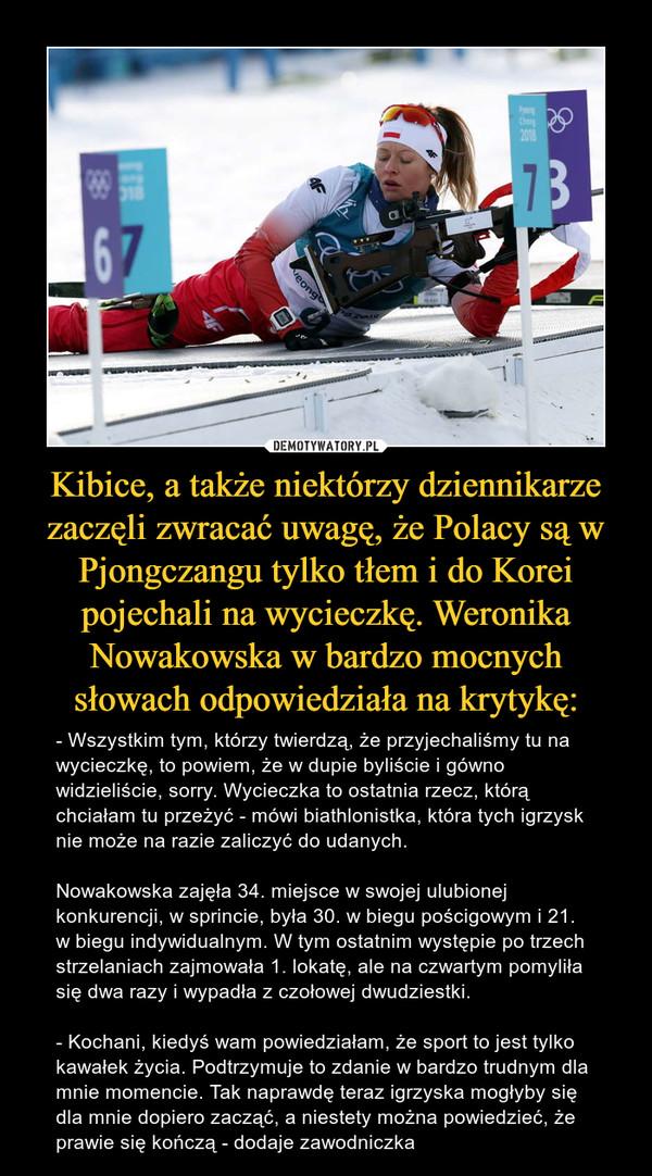 Kibice, a także niektórzy dziennikarze zaczęli zwracać uwagę, że Polacy są w Pjongczangu tylko tłem i do Korei pojechali na wycieczkę. Weronika Nowakowska w bardzo mocnych słowach odpowiedziała na krytykę: – - Wszystkim tym, którzy twierdzą, że przyjechaliśmy tu na wycieczkę, to powiem, że w dupie byliście i gówno widzieliście, sorry. Wycieczka to ostatnia rzecz, którą chciałam tu przeżyć - mówi biathlonistka, która tych igrzysk nie może na razie zaliczyć do udanych.Nowakowska zajęła 34. miejsce w swojej ulubionej konkurencji, w sprincie, była 30. w biegu pościgowym i 21. w biegu indywidualnym. W tym ostatnim występie po trzech strzelaniach zajmowała 1. lokatę, ale na czwartym pomyliła się dwa razy i wypadła z czołowej dwudziestki.- Kochani, kiedyś wam powiedziałam, że sport to jest tylko kawałek życia. Podtrzymuje to zdanie w bardzo trudnym dla mnie momencie. Tak naprawdę teraz igrzyska mogłyby się dla mnie dopiero zacząć, a niestety można powiedzieć, że prawie się kończą - dodaje zawodniczka