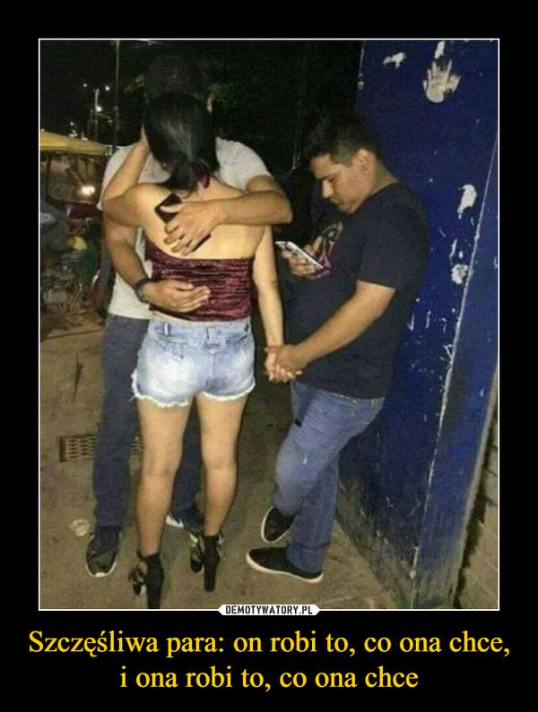 Szczęśliwa para: on robi to, co ona chce, i ona robi to, co ona chce –