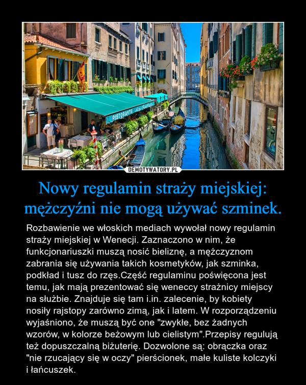 """Nowy regulamin straży miejskiej: mężczyźni nie mogą używać szminek. – Rozbawienie we włoskich mediach wywołał nowy regulamin straży miejskiej w Wenecji. Zaznaczono w nim, że funkcjonariuszki muszą nosić bieliznę, a mężczyznom zabrania się używania takich kosmetyków, jak szminka, podkład i tusz do rzęs.Część regulaminu poświęcona jest temu, jak mają prezentować się weneccy strażnicy miejscy na służbie. Znajduje się tam i.in. zalecenie, by kobiety nosiły rajstopy zarówno zimą, jak i latem. W rozporządzeniu wyjaśniono, że muszą być one """"zwykłe, bez żadnych wzorów, w kolorze beżowym lub cielistym"""".Przepisy regulują też dopuszczalną biżuterię. Dozwolone są: obrączka oraz """"nie rzucający się w oczy"""" pierścionek, małe kuliste kolczyki i łańcuszek."""