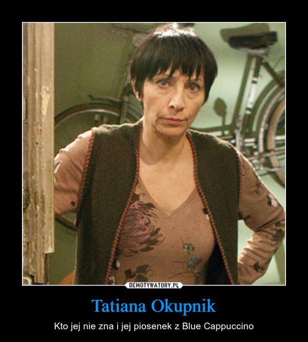 Tatiana Okupnik – Kto jej nie zna i jej piosenek z Blue Cappuccino