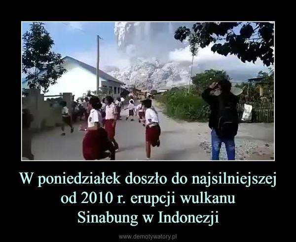 W poniedziałek doszło do najsilniejszej od 2010 r. erupcji wulkanuSinabung w Indonezji –