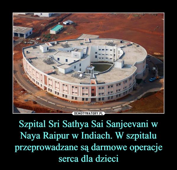 Szpital Sri Sathya Sai Sanjeevani w Naya Raipur w Indiach. W szpitalu przeprowadzane są darmowe operacje serca dla dzieci –