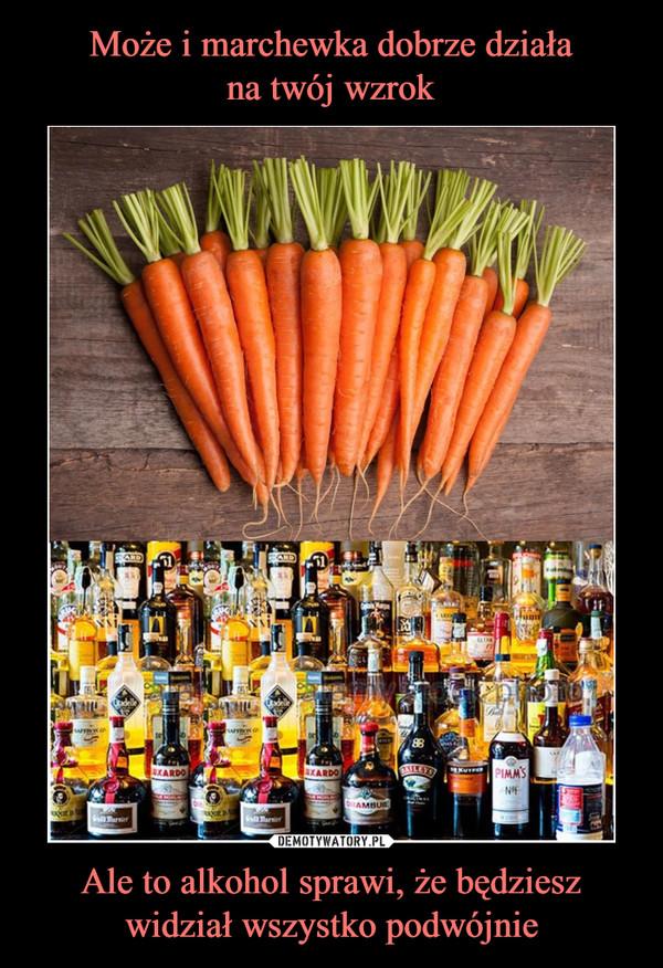 Ale to alkohol sprawi, że będziesz widział wszystko podwójnie –