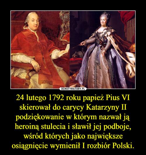 24 lutego 1792 roku papież Pius VI skierował do carycy Katarzyny II podziękowanie w którym nazwał ją heroiną stulecia i sławił jej podboje, wśród których jako największe osiągnięcie wymienił I rozbiór Polski.