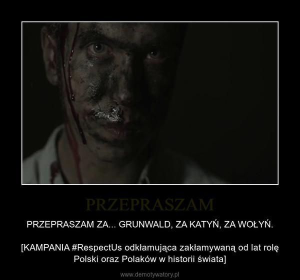 PRZEPRASZAM – PRZEPRASZAM ZA... GRUNWALD, ZA KATYŃ, ZA WOŁYŃ.[KAMPANIA #RespectUs odkłamująca zakłamywaną od lat rolę Polski oraz Polaków w historii świata]