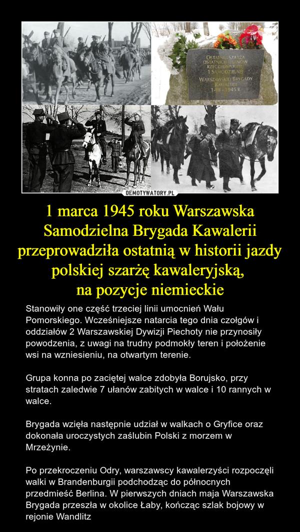 1 marca 1945 roku Warszawska Samodzielna Brygada Kawalerii przeprowadziła ostatnią w historii jazdy polskiej szarżę kawaleryjską, na pozycje niemieckie – Stanowiły one część trzeciej linii umocnień Wału Pomorskiego. Wcześniejsze natarcia tego dnia czołgów i oddziałów 2 Warszawskiej Dywizji Piechoty nie przynosiły powodzenia, z uwagi na trudny podmokły teren i położenie wsi na wzniesieniu, na otwartym terenie.  Grupa konna po zaciętej walce zdobyła Borujsko, przy stratach zaledwie 7 ułanów zabitych w walce i 10 rannych w walce.Brygada wzięła następnie udział w walkach o Gryfice oraz dokonała uroczystych zaślubin Polski z morzem w Mrzeżynie.Po przekroczeniu Odry, warszawscy kawalerzyści rozpoczęli walki w Brandenburgii podchodząc do północnych przedmieść Berlina. W pierwszych dniach maja Warszawska Brygada przeszła w okolice Łaby, kończąc szlak bojowy w rejonie Wandlitz