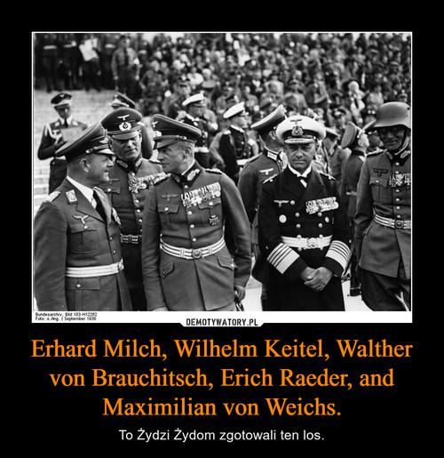 Erhard Milch, Wilhelm Keitel, Walther von Brauchitsch, Erich Raeder, and Maximilian von Weichs.