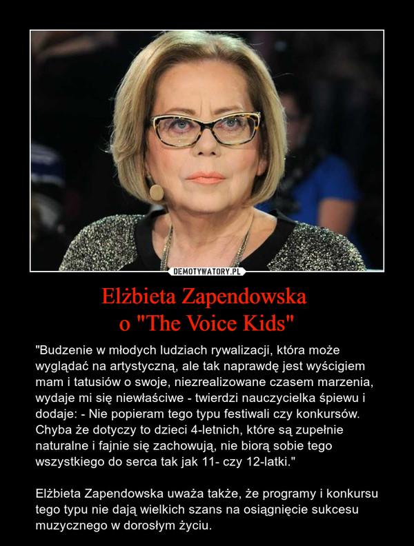 """Elżbieta Zapendowska o """"The Voice Kids"""" – """"Budzenie w młodych ludziach rywalizacji, która może wyglądać na artystyczną, ale tak naprawdę jest wyścigiem mam i tatusiów o swoje, niezrealizowane czasem marzenia, wydaje mi się niewłaściwe - twierdzi nauczycielka śpiewu i dodaje: - Nie popieram tego typu festiwali czy konkursów. Chyba że dotyczy to dzieci 4-letnich, które są zupełnie naturalne i fajnie się zachowują, nie biorą sobie tego wszystkiego do serca tak jak 11- czy 12-latki.""""Elżbieta Zapendowska uważa także, że programy i konkursu tego typu nie dają wielkich szans na osiągnięcie sukcesu muzycznego w dorosłym życiu."""