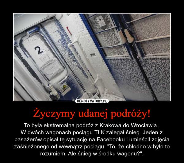 """Życzymy udanej podróży! – To była ekstremalna podróż z Krakowa do Wrocławia. W dwóch wagonach pociągu TLK zalegał śnieg. Jeden z pasażerów opisał tę sytuację na Facebooku i umieścił zdjęcia zaśnieżonego od wewnątrz pociągu. """"To, że chłodno w było to rozumiem. Ale śnieg w środku wagonu?""""."""
