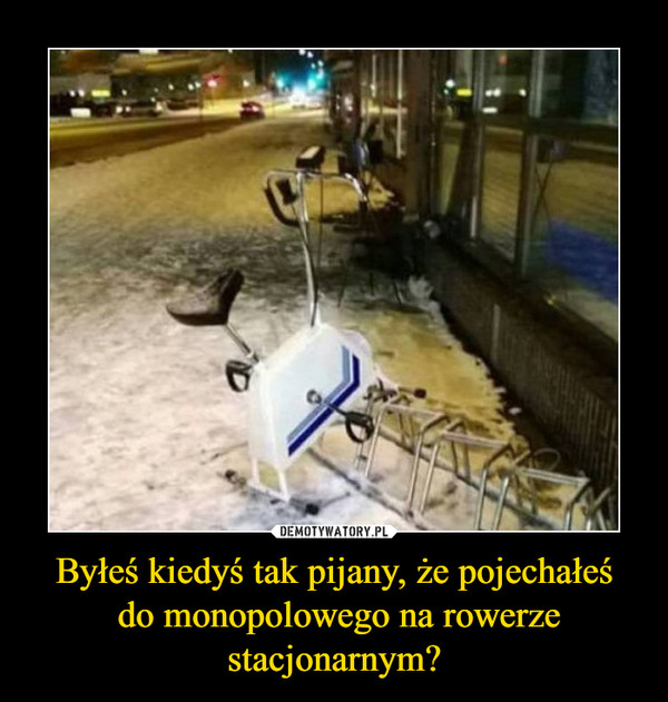 Byłeś kiedyś tak pijany, że pojechałeś do monopolowego na rowerze stacjonarnym? –