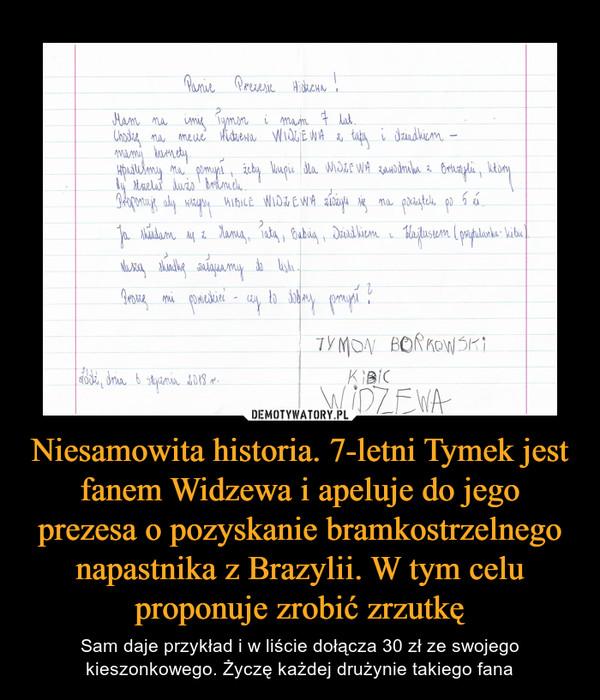 Niesamowita historia. 7-letni Tymek jest fanem Widzewa i apeluje do jego prezesa o pozyskanie bramkostrzelnego napastnika z Brazylii. W tym celu proponuje zrobić zrzutkę – Sam daje przykład i w liście dołącza 30 zł ze swojego kieszonkowego. Życzę każdej drużynie takiego fana