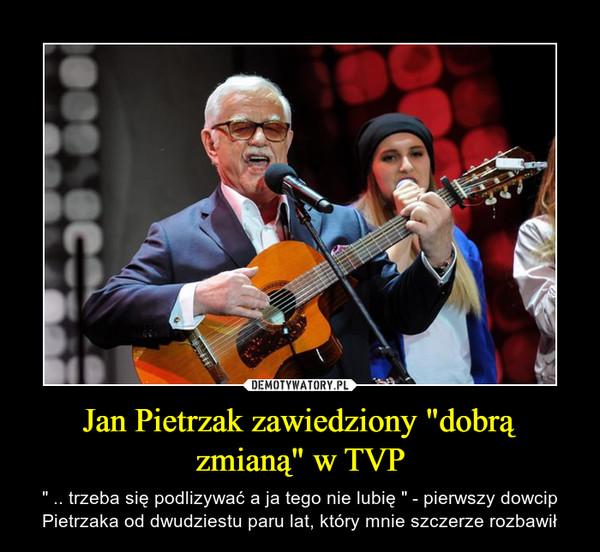 """Jan Pietrzak zawiedziony """"dobrą zmianą"""" w TVP – """" .. trzeba się podlizywać a ja tego nie lubię """" - pierwszy dowcip Pietrzaka od dwudziestu paru lat, który mnie szczerze rozbawił"""