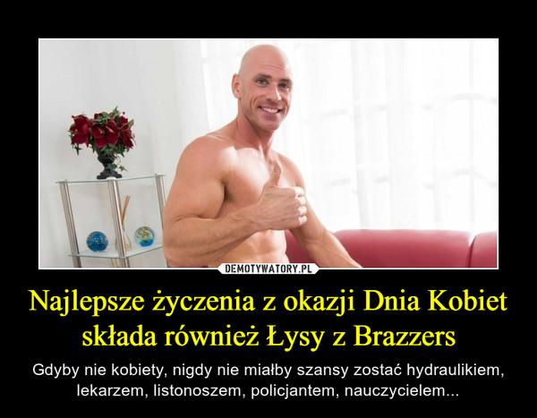 Najlepsze życzenia z okazji Dnia Kobiet składa również Łysy z Brazzers – Gdyby nie kobiety, nigdy nie miałby szansy zostać hydraulikiem, lekarzem, listonoszem, policjantem, nauczycielem...