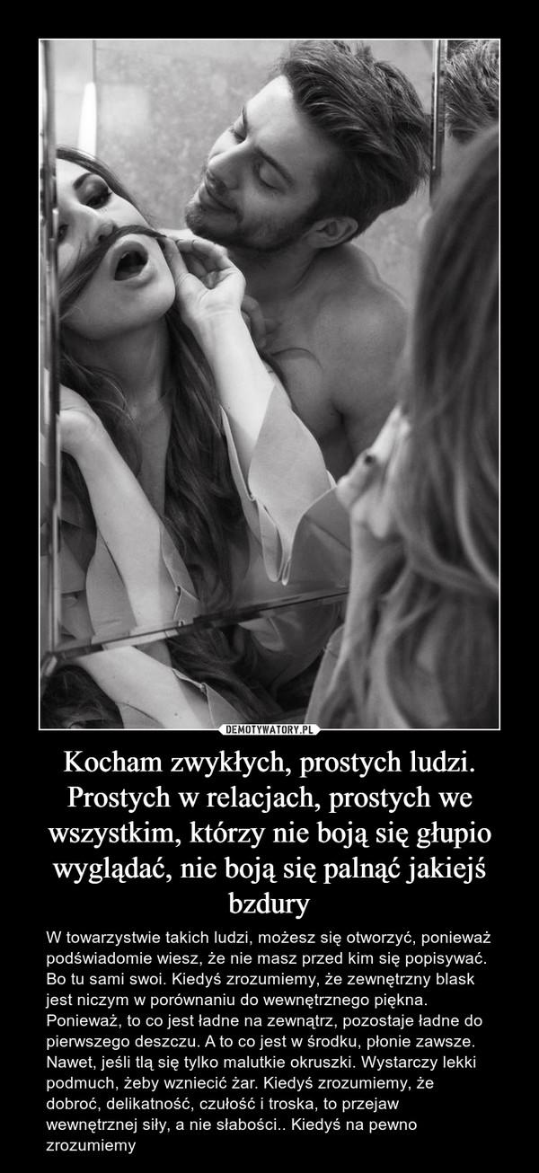 Kocham zwykłych, prostych ludzi. Prostych w relacjach, prostych we wszystkim, którzy nie boją się głupio wyglądać, nie boją się palnąć jakiejś bzdury – W towarzystwie takich ludzi, możesz się otworzyć, ponieważ podświadomie wiesz, że nie masz przed kim się popisywać. Bo tu sami swoi. Kiedyś zrozumiemy, że zewnętrzny blask jest niczym w porównaniu do wewnętrznego piękna. Ponieważ, to co jest ładne na zewnątrz, pozostaje ładne do pierwszego deszczu. A to co jest w środku, płonie zawsze. Nawet, jeśli tlą się tylko malutkie okruszki. Wystarczy lekki podmuch, żeby wzniecić żar. Kiedyś zrozumiemy, że dobroć, delikatność, czułość i troska, to przejaw wewnętrznej siły, a nie słabości.. Kiedyś na pewno zrozumiemy