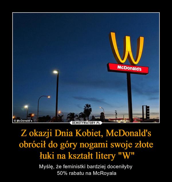 """Z okazji Dnia Kobiet, McDonald's obrócił do góry nogami swoje złote łuki na kształt litery """"W"""" – Myślę, że feministki bardziej doceniłyby 50% rabatu na McRoyala"""