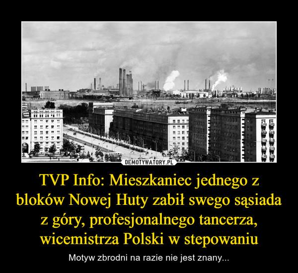 TVP Info: Mieszkaniec jednego z bloków Nowej Huty zabił swego sąsiada z góry, profesjonalnego tancerza, wicemistrza Polski w stepowaniu – Motyw zbrodni na razie nie jest znany...