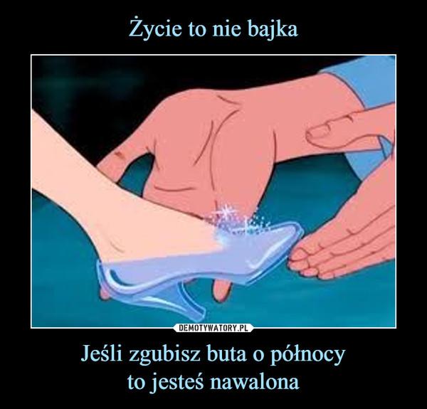 Jeśli zgubisz buta o północyto jesteś nawalona –