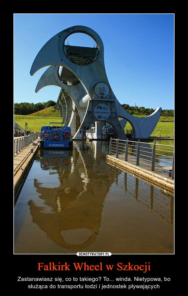 Falkirk Wheel w Szkocji – Zastanawiasz się, co to takiego? To... winda. Nietypowa, bo służąca do transportu łodzi i jednostek pływających