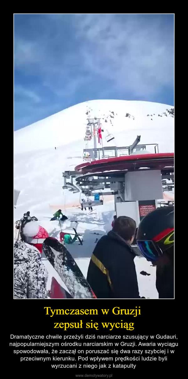 Tymczasem w Gruzji zepsuł się wyciąg – Dramatyczne chwile przeżyli dziś narciarze szusujący w Gudauri, najpopularniejszym ośrodku narciarskim w Gruzji. Awaria wyciągu spowodowała, że zaczął on poruszać się dwa razy szybciej i w przeciwnym kierunku. Pod wpływem prędkości ludzie byli wyrzucani z niego jak z katapulty