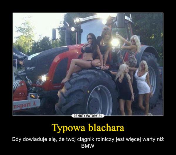 Typowa blachara – Gdy dowiaduje się, że twój ciągnik rolniczy jest więcej warty niż BMW