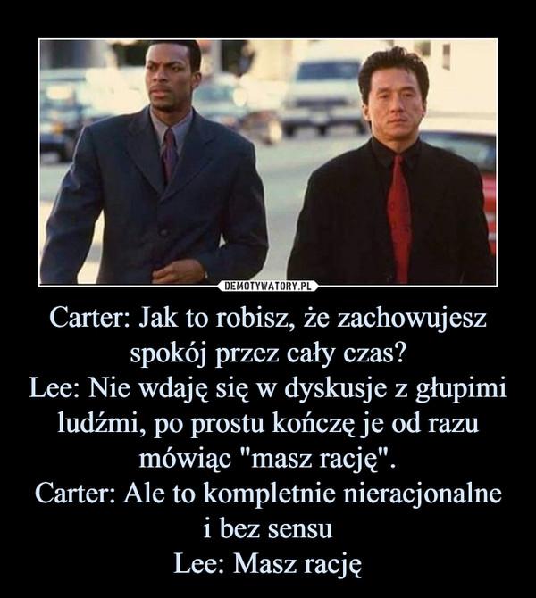 """Carter: Jak to robisz, że zachowujeszspokój przez cały czas?Lee: Nie wdaję się w dyskusje z głupimiludźmi, po prostu kończę je od razumówiąc """"masz rację"""".Carter: Ale to kompletnie nieracjonalnei bez sensuLee: Masz rację –"""