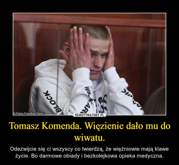 Tomasz Komenda. Więzienie dało mu do wiwatu. – Odezwijcie się ci wszyscy co twierdzą, że więźniowie mają klawe życie. Bo darmowe obiady i bezkolejkowa opieka medyczna.