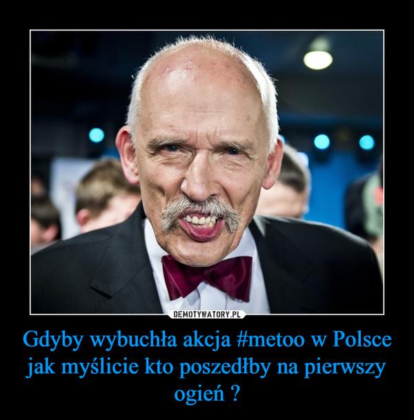 Gdyby wybuchła akcja #metoo w Polsce jak myślicie kto poszedłby na pierwszy ogień ? –