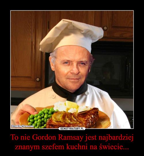 To nie Gordon Ramsay jest najbardziej znanym szefem kuchni na świecie...