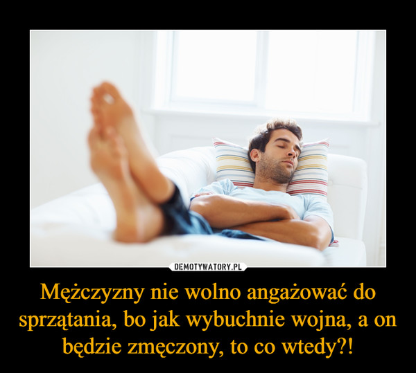 Mężczyzny nie wolno angażować do sprzątania, bo jak wybuchnie wojna, a on będzie zmęczony, to co wtedy?! –