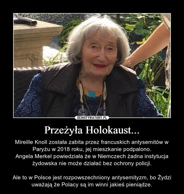 Przeżyła Holokaust... – Mireille Knoll została zabita przez francuskich antysemitów w Paryżu w 2018 roku, jej mieszkanie podpalono.Angela Merkel powiedziała że w Niemczech żadna instytucja żydowska nie może działać bez ochrony policji.Ale to w Polsce jest rozpowszechniony antysemityzm, bo Żydzi uważają że Polacy są im winni jakieś pieniądze.
