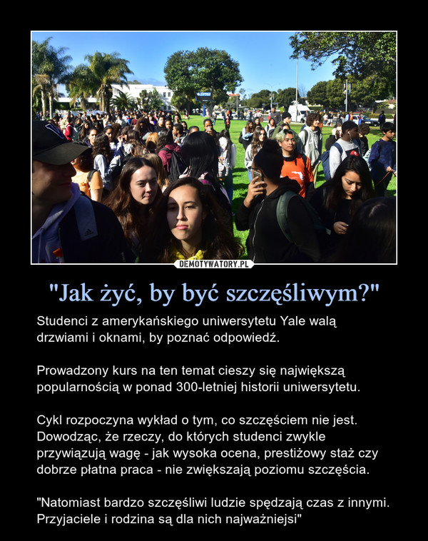 """""""Jak żyć, by być szczęśliwym?"""" – Studenci z amerykańskiego uniwersytetu Yale walą drzwiami i oknami, by poznać odpowiedź. Prowadzony kurs na ten temat cieszy się największą popularnością w ponad 300-letniej historii uniwersytetu.Cykl rozpoczyna wykład o tym, co szczęściem nie jest. Dowodząc, że rzeczy, do których studenci zwykle przywiązują wagę - jak wysoka ocena, prestiżowy staż czy dobrze płatna praca - nie zwiększają poziomu szczęścia.""""Natomiast bardzo szczęśliwi ludzie spędzają czas z innymi. Przyjaciele i rodzina są dla nich najważniejsi"""""""