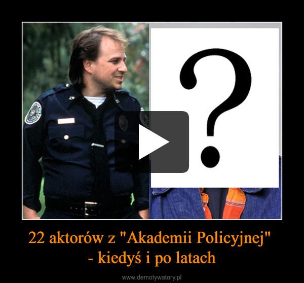 """22 aktorów z """"Akademii Policyjnej"""" - kiedyś i po latach –"""