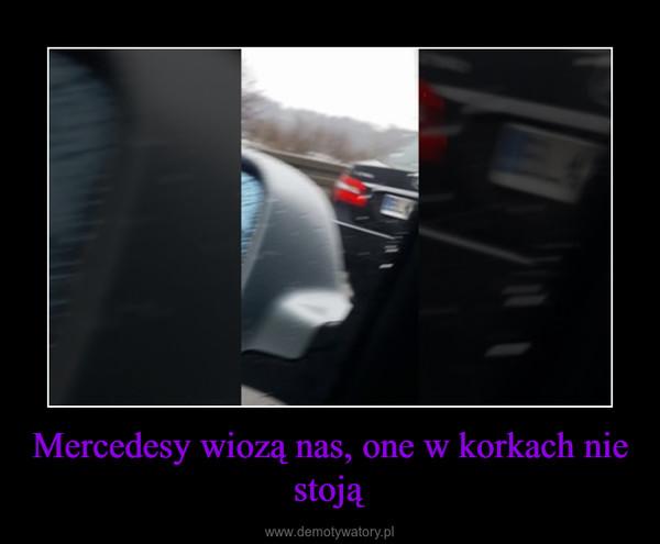 Mercedesy wiozą nas, one w korkach nie stoją –