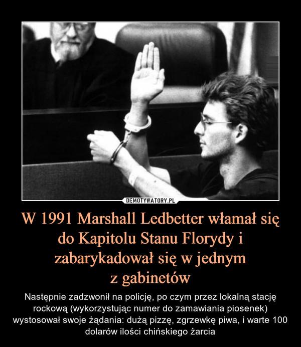 W 1991 Marshall Ledbetter włamał się do Kapitolu Stanu Florydy i zabarykadował się w jednymz gabinetów – Następnie zadzwonił na policję, po czym przez lokalną stację rockową (wykorzystując numer do zamawiania piosenek) wystosował swoje żądania: dużą pizzę, zgrzewkę piwa, i warte 100 dolarów ilości chińskiego żarcia