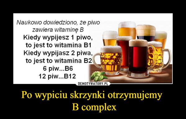 Po wypiciu skrzynki otrzymujemy  B complex –  Naukowo dowiedziono. że piwo zawiera witaminę B Kiedy wypijesz 1 piwo, r_ to jest to witamina B1 g Kiedy wypijasz 2 piwa, ), to jest to witamina B2 \ B6_ 6 piw...B6 12 piw...B12