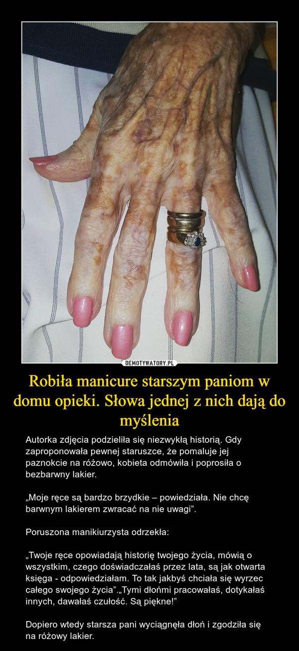 """Robiła manicure starszym paniom w domu opieki. Słowa jednej z nich dają do myślenia – Autorka zdjęcia podzieliła się niezwykłą historią. Gdy zaproponowała pewnej staruszce, że pomaluje jej paznokcie na różowo, kobieta odmówiła i poprosiła o bezbarwny lakier.""""Moje ręce są bardzo brzydkie – powiedziała. Nie chcę barwnym lakierem zwracać na nie uwagi"""".Poruszona manikiurzysta odrzekła:""""Twoje ręce opowiadają historię twojego życia, mówią o wszystkim, czego doświadczałaś przez lata, są jak otwarta księga - odpowiedziałam. To tak jakbyś chciała się wyrzec całego swojego życia"""".""""Tymi dłońmi pracowałaś, dotykałaś innych, dawałaś czułość. Są piękne!""""Dopiero wtedy starsza pani wyciągnęła dłoń i zgodziła się na różowy lakier."""