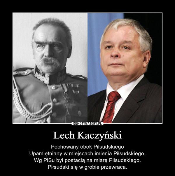 Lech Kaczyński – Pochowany obok PiłsudskiegoUpamiętniany w miejscach imienia Piłsudskiego.Wg PiSu był postacią na miarę Piłsudskiego.Piłsudski się w grobie przewraca.