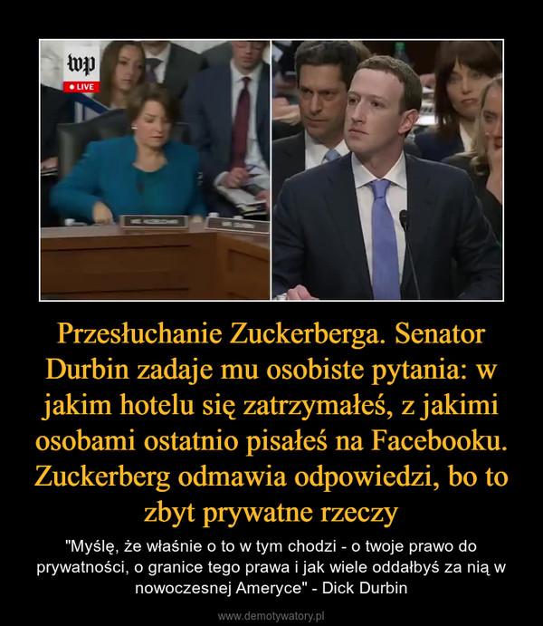 """Przesłuchanie Zuckerberga. Senator Durbin zadaje mu osobiste pytania: w jakim hotelu się zatrzymałeś, z jakimi osobami ostatnio pisałeś na Facebooku. Zuckerberg odmawia odpowiedzi, bo to zbyt prywatne rzeczy – """"Myślę, że właśnie o to w tym chodzi - o twoje prawo do prywatności, o granice tego prawa i jak wiele oddałbyś za nią w nowoczesnej Ameryce"""" - Dick Durbin"""