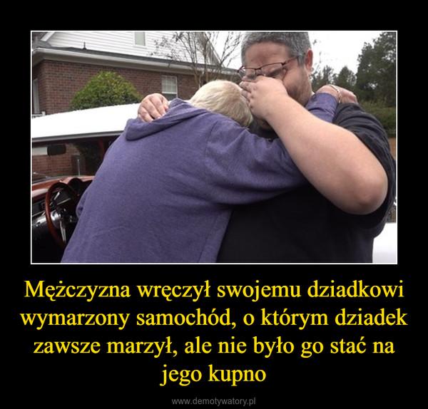 Mężczyzna wręczył swojemu dziadkowi wymarzony samochód, o którym dziadek zawsze marzył, ale nie było go stać na jego kupno –