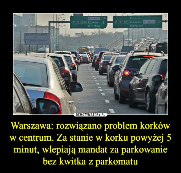 Warszawa: rozwiązano problem korków w centrum. Za stanie w korku powyżej 5 minut, wlepiają mandat za parkowanie bez kwitka z parkomatu –