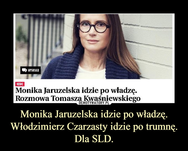 Monika Jaruzelska idzie po władzę.Włodzimierz Czarzasty idzie po trumnę.Dla SLD. –