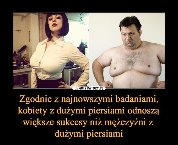 Zgodnie z najnowszymi badaniami, kobiety z dużymi piersiami odnoszą większe sukcesy niż mężczyźni z dużymi piersiami –