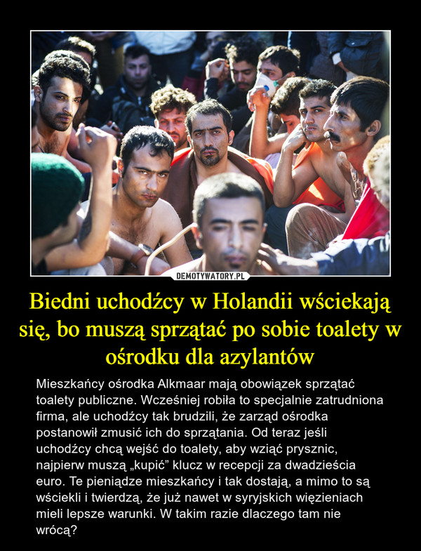 """Biedni uchodźcy w Holandii wściekają się, bo muszą sprzątać po sobie toalety w ośrodku dla azylantów – Mieszkańcy ośrodka Alkmaar mają obowiązek sprzątać toalety publiczne. Wcześniej robiła to specjalnie zatrudniona firma, ale uchodźcy tak brudzili, że zarząd ośrodka postanowił zmusić ich do sprzątania. Od teraz jeśli uchodźcy chcą wejść do toalety, aby wziąć prysznic, najpierw muszą """"kupić"""" klucz w recepcji za dwadzieścia euro. Te pieniądze mieszkańcy i tak dostają, a mimo to są wściekli i twierdzą, że już nawet w syryjskich więzieniach mieli lepsze warunki. W takim razie dlaczego tam nie wrócą?"""