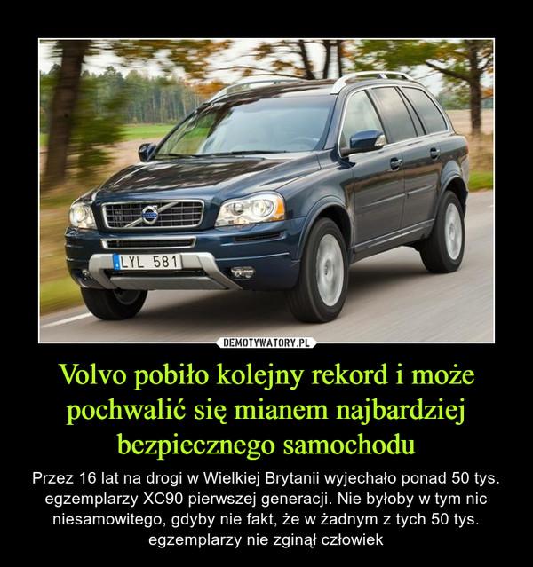 Volvo pobiło kolejny rekord i może pochwalić się mianem najbardziej bezpiecznego samochodu – Przez 16 lat na drogi w Wielkiej Brytanii wyjechało ponad 50 tys. egzemplarzy XC90 pierwszej generacji. Nie byłoby w tym nic niesamowitego, gdyby nie fakt, że w żadnym z tych 50 tys. egzemplarzy nie zginął człowiek