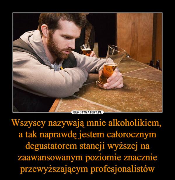 Wszyscy nazywają mnie alkoholikiem, a tak naprawdę jestem całorocznym degustatorem stancji wyższej na zaawansowanym poziomie znacznie przewyższającym profesjonalistów –
